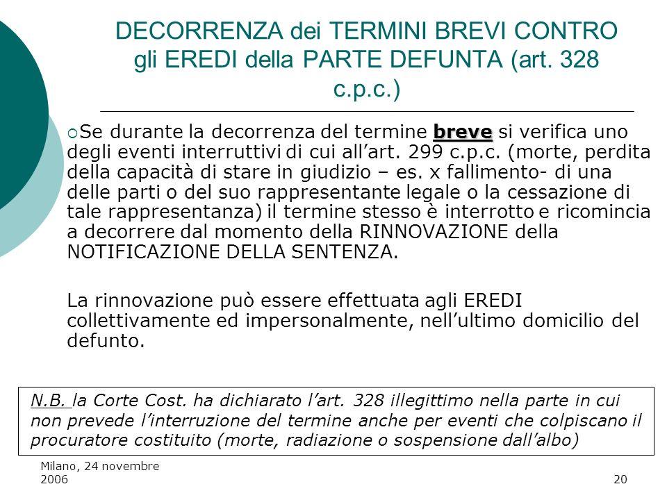 Milano, 24 novembre 200620 DECORRENZA dei TERMINI BREVI CONTRO gli EREDI della PARTE DEFUNTA (art. 328 c.p.c.) breve Se durante la decorrenza del term