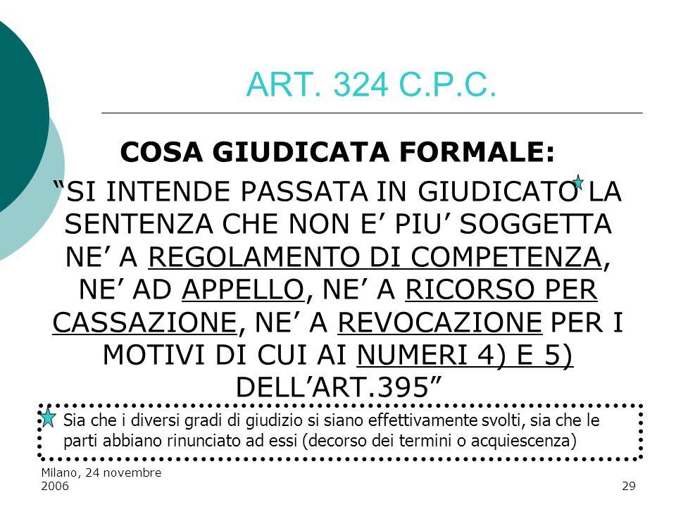 Milano, 24 novembre 200629 ART. 324 C.P.C. COSA GIUDICATA FORMALE: SI INTENDE PASSATA IN GIUDICATO LA SENTENZA CHE NON E PIU SOGGETTA NE A REGOLAMENTO