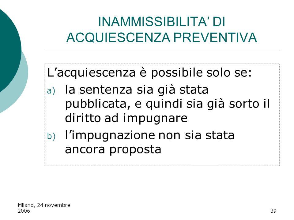 Milano, 24 novembre 200639 INAMMISSIBILITA DI ACQUIESCENZA PREVENTIVA Lacquiescenza è possibile solo se: a) la sentenza sia già stata pubblicata, e qu