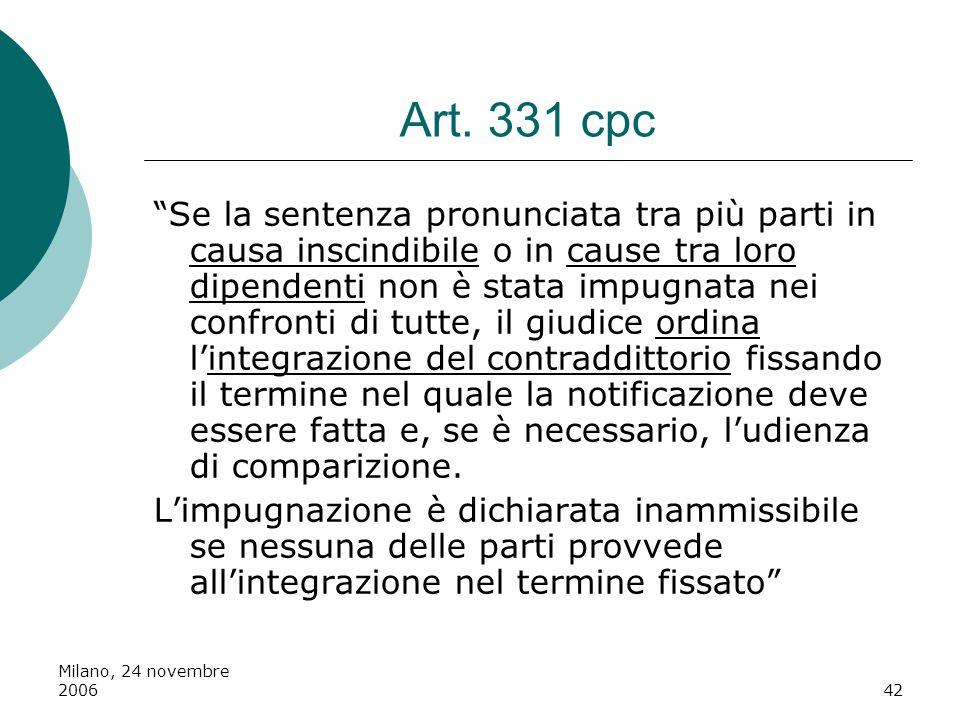 Milano, 24 novembre 200642 Art. 331 cpc Se la sentenza pronunciata tra più parti in causa inscindibile o in cause tra loro dipendenti non è stata impu