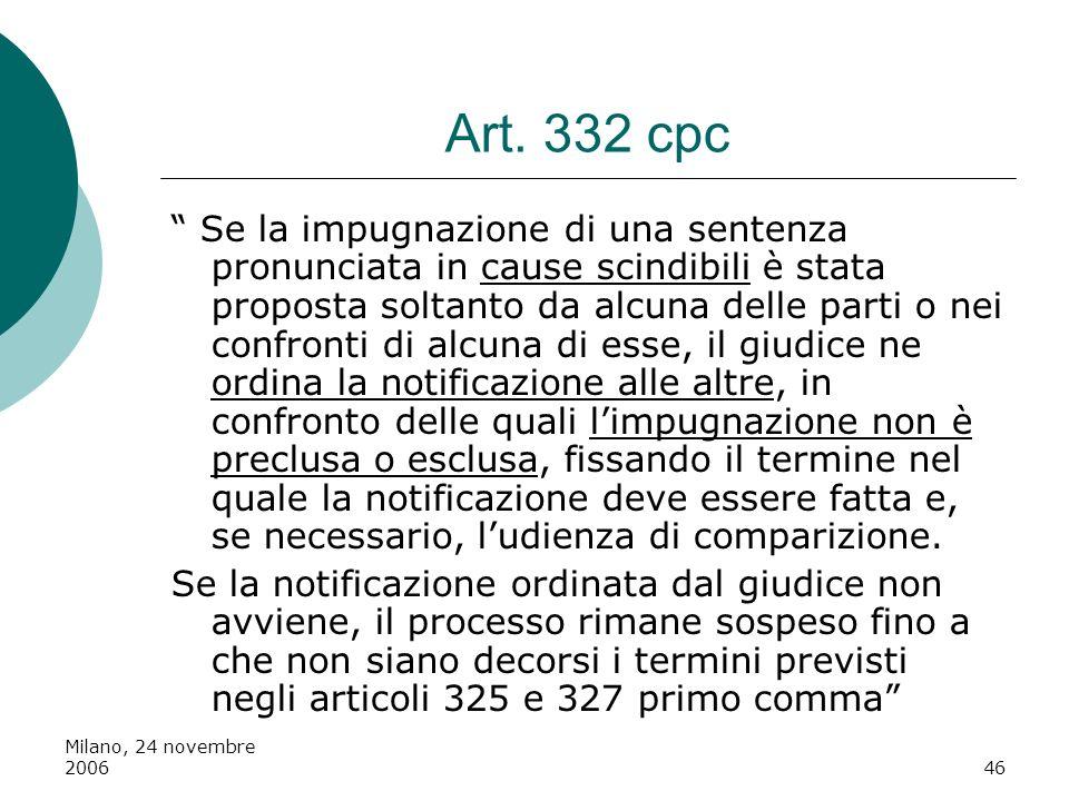 Milano, 24 novembre 200646 Art. 332 cpc Se la impugnazione di una sentenza pronunciata in cause scindibili è stata proposta soltanto da alcuna delle p