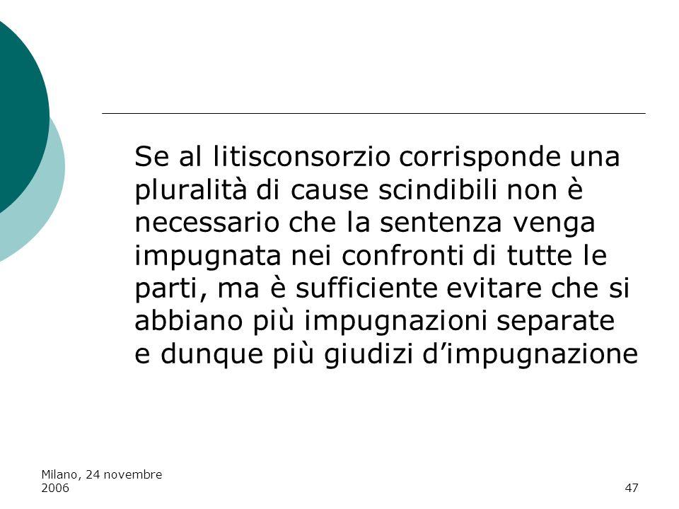 Milano, 24 novembre 200647 Se al litisconsorzio corrisponde una pluralità di cause scindibili non è necessario che la sentenza venga impugnata nei con