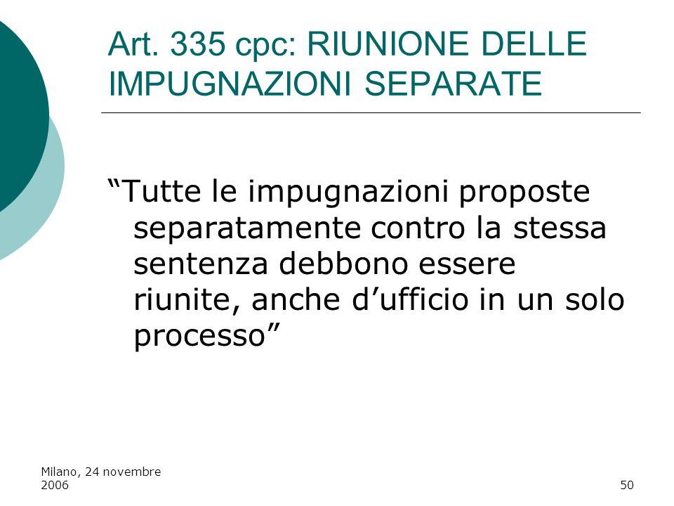 Milano, 24 novembre 200650 Art. 335 cpc: RIUNIONE DELLE IMPUGNAZIONI SEPARATE Tutte le impugnazioni proposte separatamente contro la stessa sentenza d