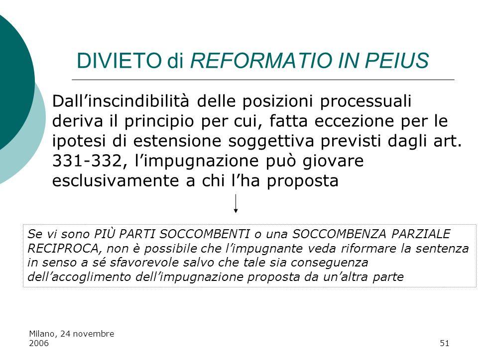 Milano, 24 novembre 200651 DIVIETO di REFORMATIO IN PEIUS Dallinscindibilità delle posizioni processuali deriva il principio per cui, fatta eccezione