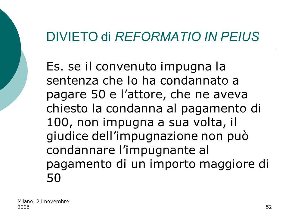 Milano, 24 novembre 200652 DIVIETO di REFORMATIO IN PEIUS Es. se il convenuto impugna la sentenza che lo ha condannato a pagare 50 e lattore, che ne a