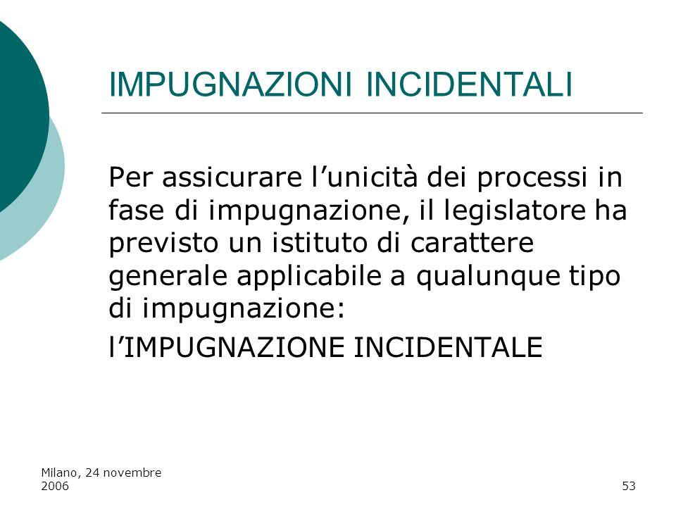 Milano, 24 novembre 200653 IMPUGNAZIONI INCIDENTALI Per assicurare lunicità dei processi in fase di impugnazione, il legislatore ha previsto un istitu