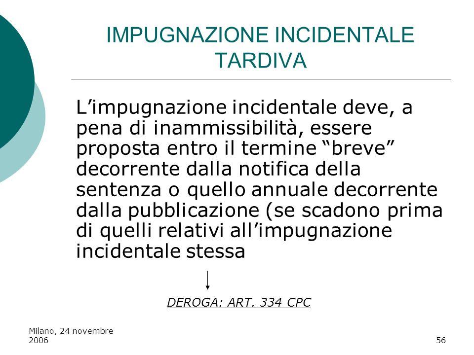 Milano, 24 novembre 200656 IMPUGNAZIONE INCIDENTALE TARDIVA Limpugnazione incidentale deve, a pena di inammissibilità, essere proposta entro il termin