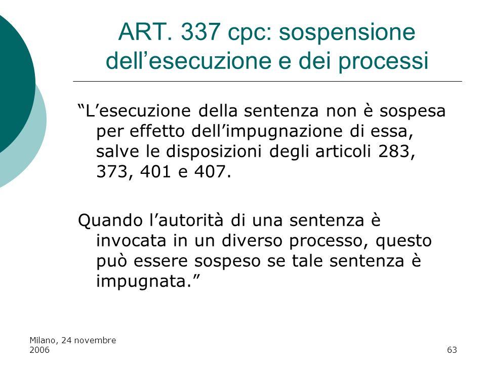 Milano, 24 novembre 200663 ART. 337 cpc: sospensione dellesecuzione e dei processi Lesecuzione della sentenza non è sospesa per effetto dellimpugnazio