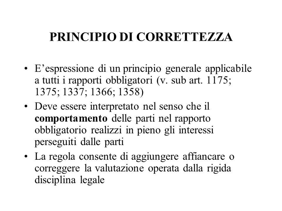 PRINCIPIO DI CORRETTEZZA Eespressione di un principio generale applicabile a tutti i rapporti obbligatori (v. sub art. 1175; 1375; 1337; 1366; 1358) D