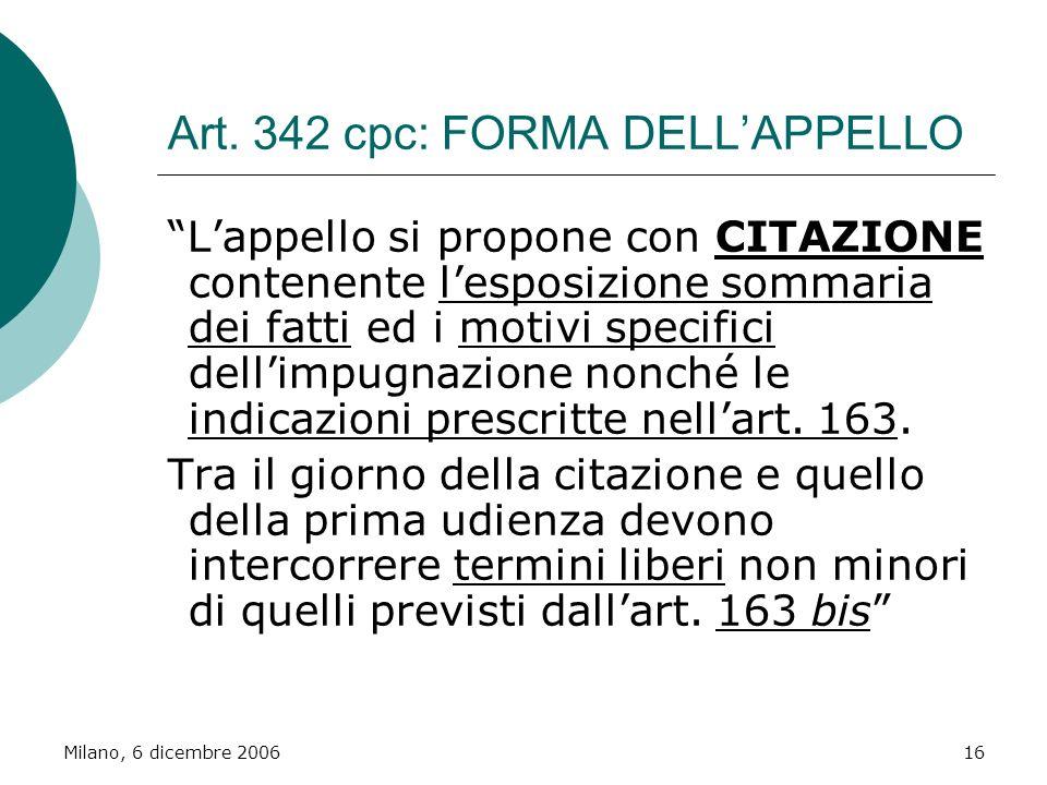 Milano, 6 dicembre 200616 Art. 342 cpc: FORMA DELLAPPELLO Lappello si propone con CITAZIONE contenente lesposizione sommaria dei fatti ed i motivi spe