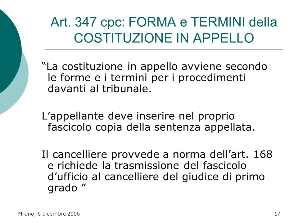 Milano, 6 dicembre 200617 Art. 347 cpc: FORMA e TERMINI della COSTITUZIONE IN APPELLO La costituzione in appello avviene secondo le forme e i termini