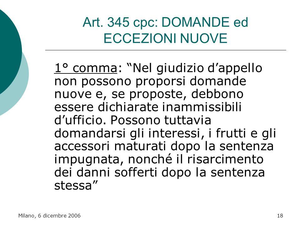 Milano, 6 dicembre 200618 Art. 345 cpc: DOMANDE ed ECCEZIONI NUOVE 1° comma: Nel giudizio dappello non possono proporsi domande nuove e, se proposte,