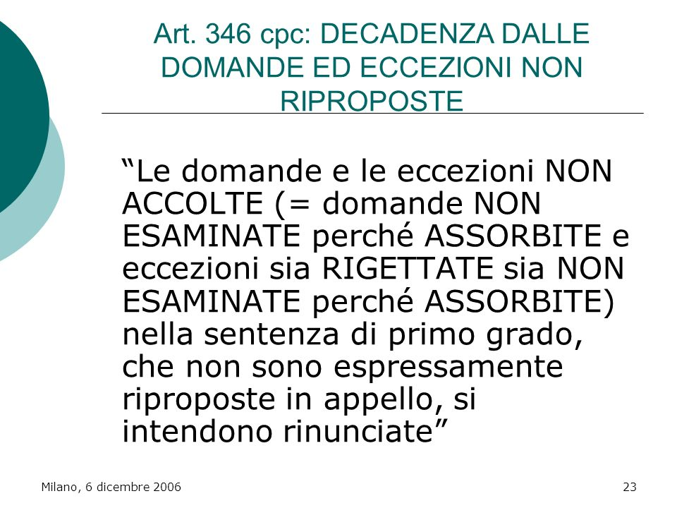 Milano, 6 dicembre 200623 Art. 346 cpc: DECADENZA DALLE DOMANDE ED ECCEZIONI NON RIPROPOSTE Le domande e le eccezioni NON ACCOLTE (= domande NON ESAMI