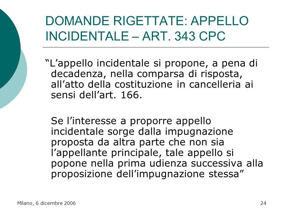 Milano, 6 dicembre 200624 DOMANDE RIGETTATE: APPELLO INCIDENTALE – ART. 343 CPC Lappello incidentale si propone, a pena di decadenza, nella comparsa d