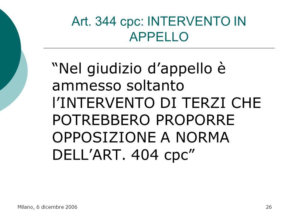 Milano, 6 dicembre 200626 Art. 344 cpc: INTERVENTO IN APPELLO Nel giudizio dappello è ammesso soltanto lINTERVENTO DI TERZI CHE POTREBBERO PROPORRE OP
