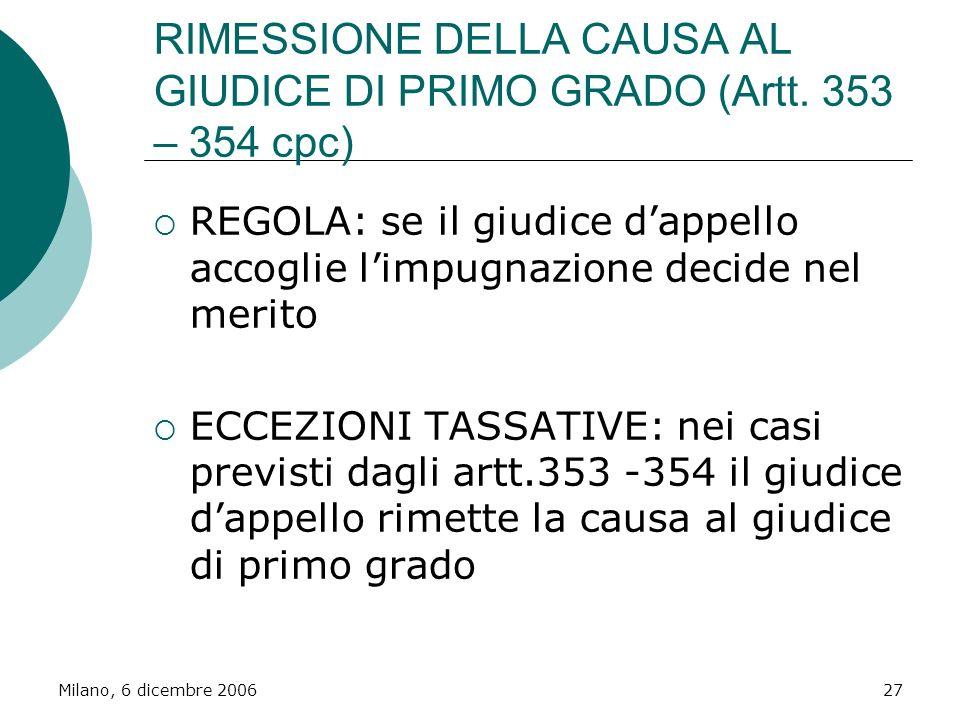 Milano, 6 dicembre 200627 RIMESSIONE DELLA CAUSA AL GIUDICE DI PRIMO GRADO (Artt. 353 – 354 cpc) REGOLA: se il giudice dappello accoglie limpugnazione