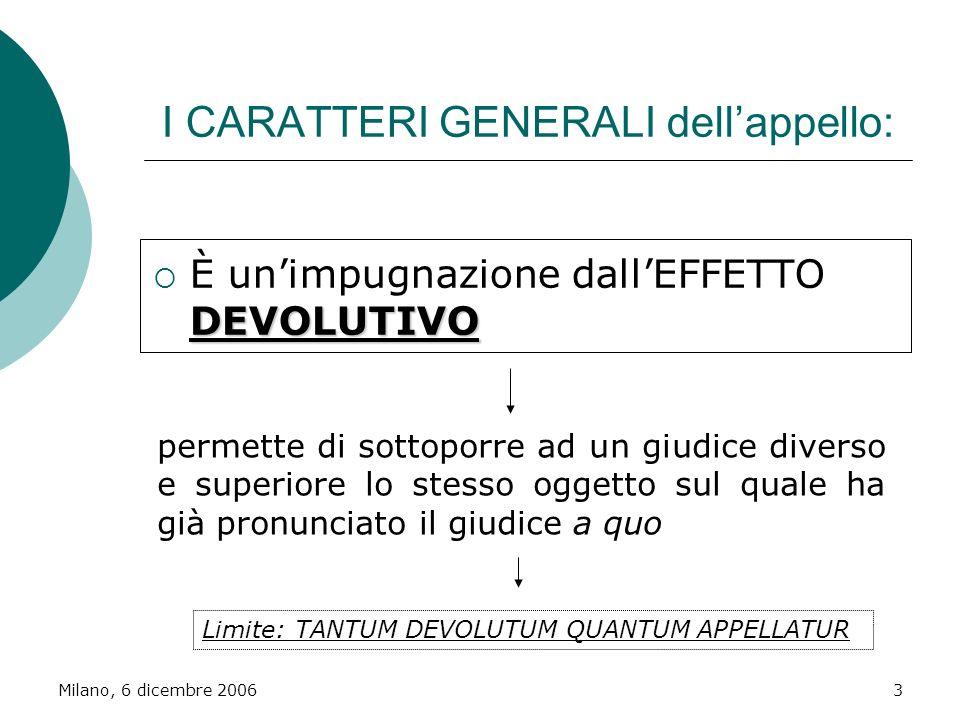 Milano, 6 dicembre 20063 I CARATTERI GENERALI dellappello: DEVOLUTIVO È unimpugnazione dallEFFETTO DEVOLUTIVO permette di sottoporre ad un giudice div