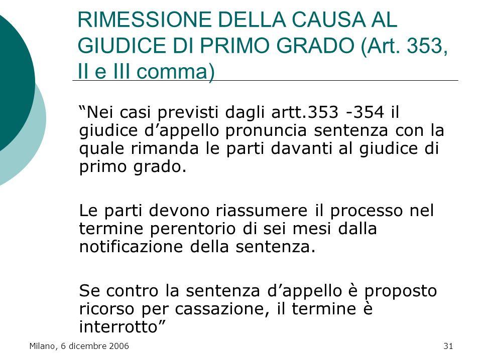 Milano, 6 dicembre 200631 RIMESSIONE DELLA CAUSA AL GIUDICE DI PRIMO GRADO (Art. 353, II e III comma) Nei casi previsti dagli artt.353 -354 il giudice
