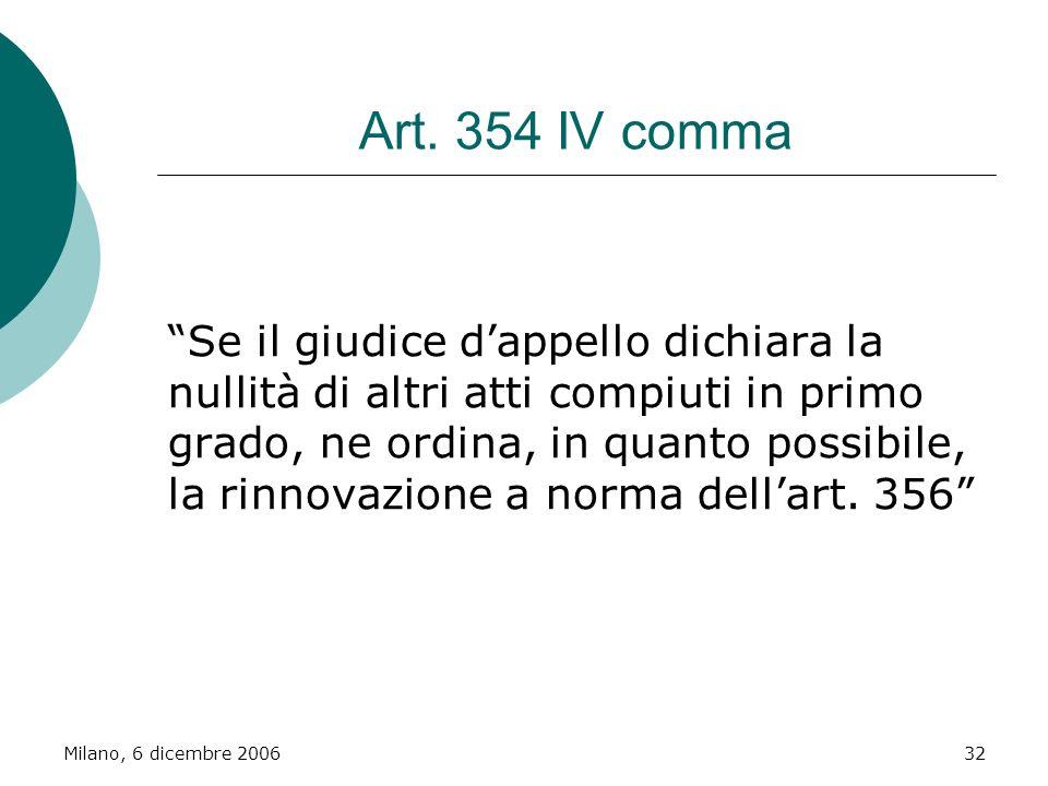Milano, 6 dicembre 200632 Art. 354 IV comma Se il giudice dappello dichiara la nullità di altri atti compiuti in primo grado, ne ordina, in quanto pos