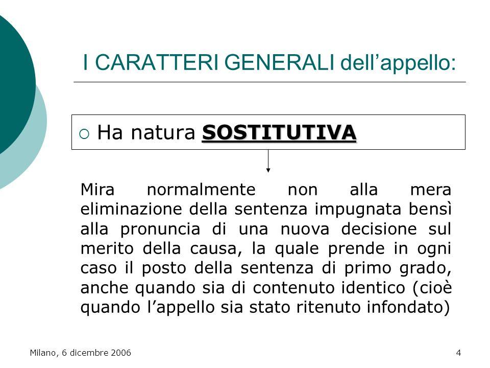 Milano, 6 dicembre 20064 I CARATTERI GENERALI dellappello: SOSTITUTIVA Ha natura SOSTITUTIVA Mira normalmente non alla mera eliminazione della sentenz