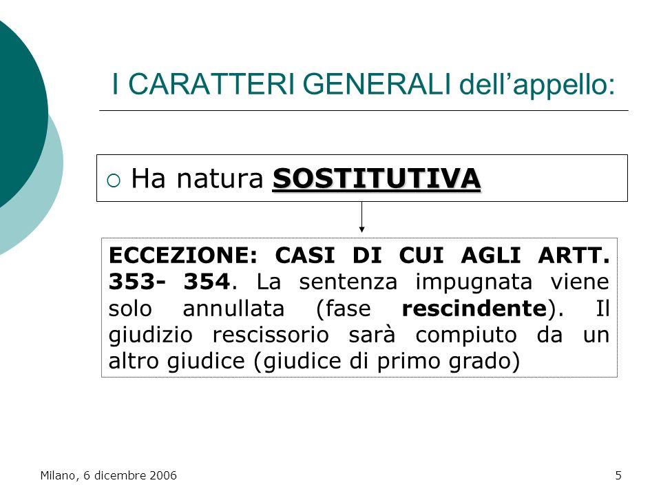 Milano, 6 dicembre 20065 I CARATTERI GENERALI dellappello: SOSTITUTIVA Ha natura SOSTITUTIVA ECCEZIONE: CASI DI CUI AGLI ARTT. 353- 354. La sentenza i