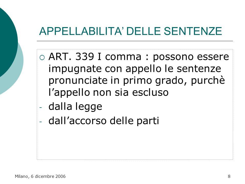Milano, 6 dicembre 20068 APPELLABILITA DELLE SENTENZE ART. 339 I comma : possono essere impugnate con appello le sentenze pronunciate in primo grado,