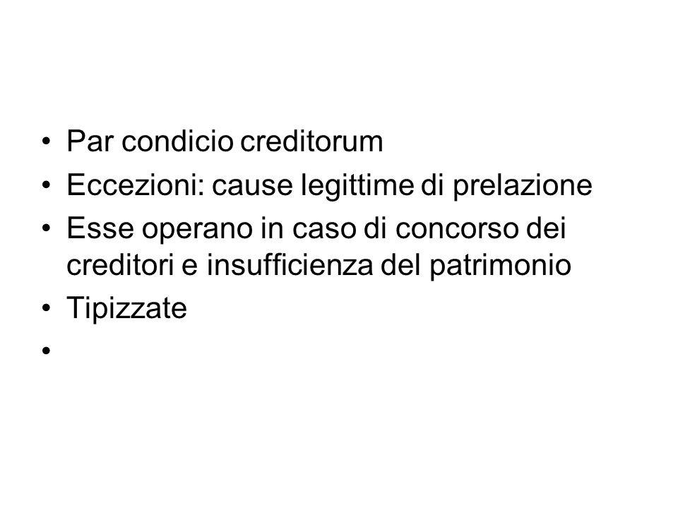 Par condicio creditorum Eccezioni: cause legittime di prelazione Esse operano in caso di concorso dei creditori e insufficienza del patrimonio Tipizzate