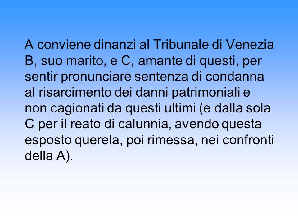 A conviene dinanzi al Tribunale di Venezia B, suo marito, e C, amante di questi, per sentir pronunciare sentenza di condanna al risarcimento dei danni