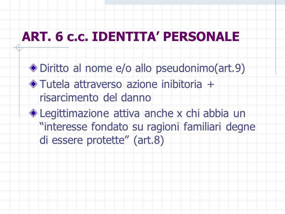 ART. 6 c.c. IDENTITA PERSONALE Diritto al nome e/o allo pseudonimo(art.9) Tutela attraverso azione inibitoria + risarcimento del danno Legittimazione