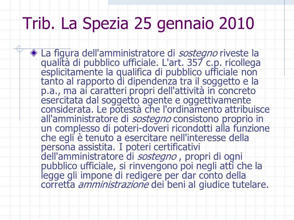 Trib. La Spezia 25 gennaio 2010 La figura dell'amministratore di sostegno riveste la qualità di pubblico ufficiale. L'art. 357 c.p. ricollega esplicit