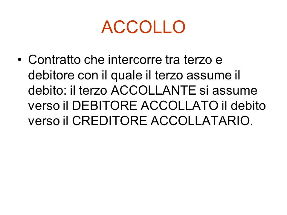 ACCOLLO Contratto che intercorre tra terzo e debitore con il quale il terzo assume il debito: il terzo ACCOLLANTE si assume verso il DEBITORE ACCOLLAT