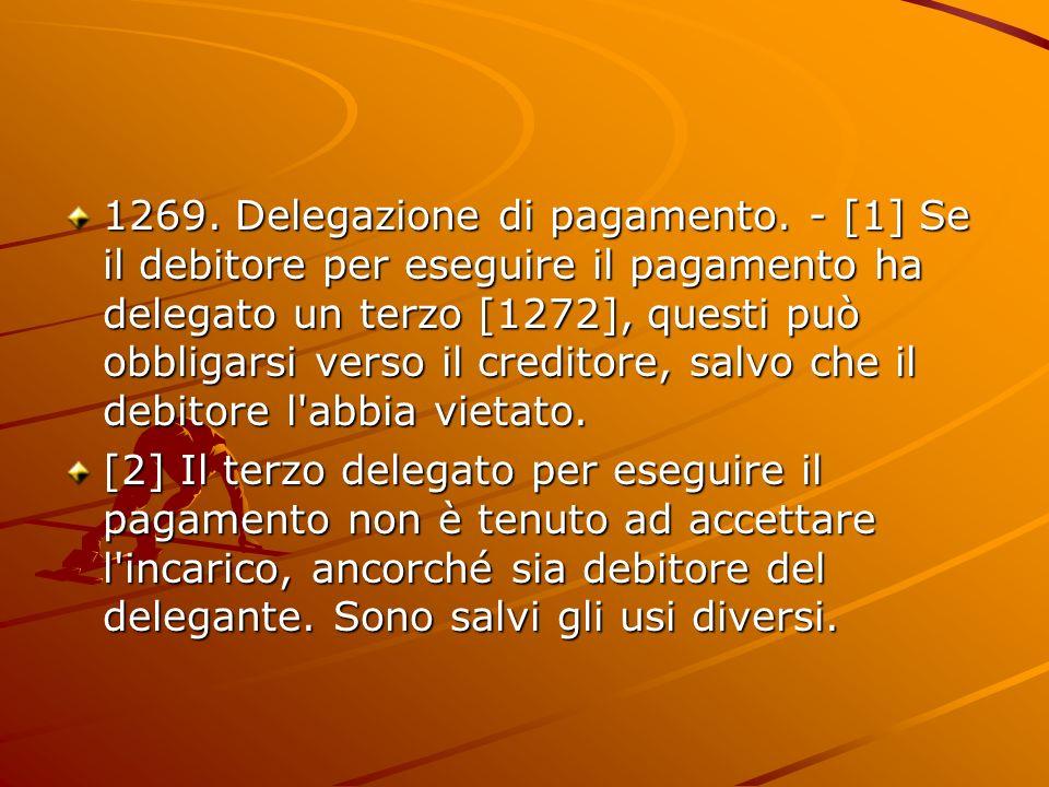1269. Delegazione di pagamento. - [1] Se il debitore per eseguire il pagamento ha delegato un terzo [1272], questi può obbligarsi verso il creditore,