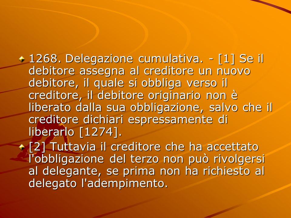 1268. Delegazione cumulativa. - [1] Se il debitore assegna al creditore un nuovo debitore, il quale si obbliga verso il creditore, il debitore origina