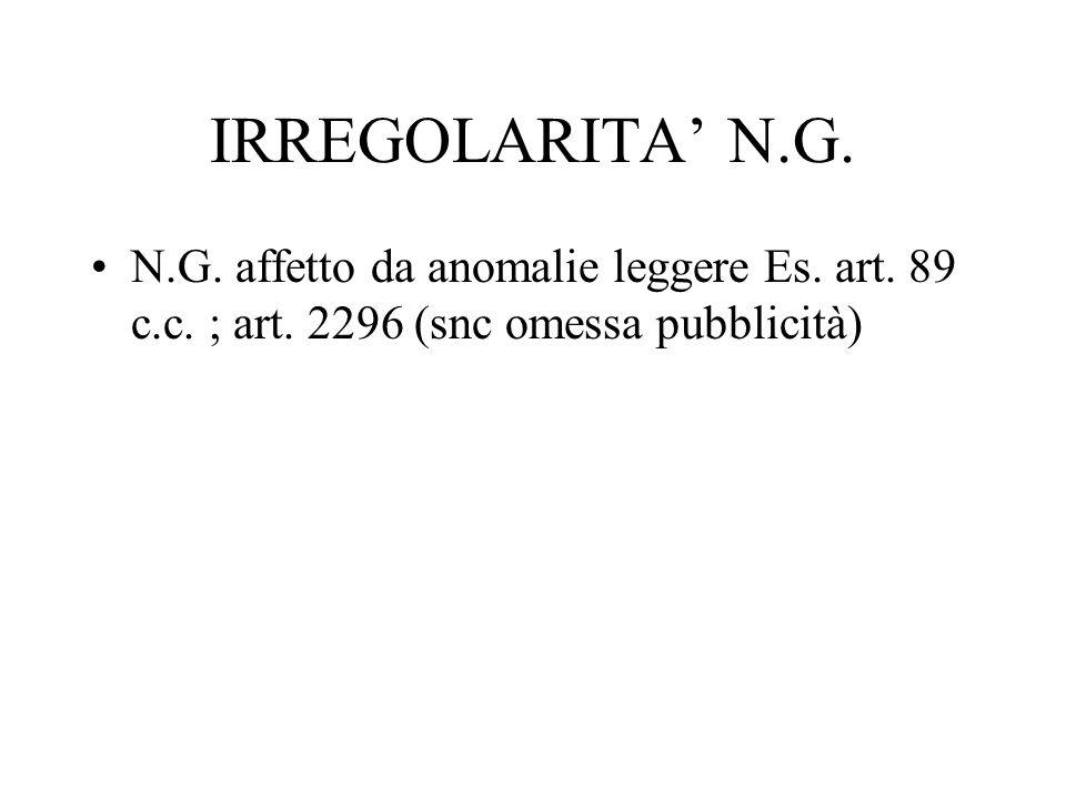 IRREGOLARITA N.G. N.G. affetto da anomalie leggere Es. art. 89 c.c. ; art. 2296 (snc omessa pubblicità)