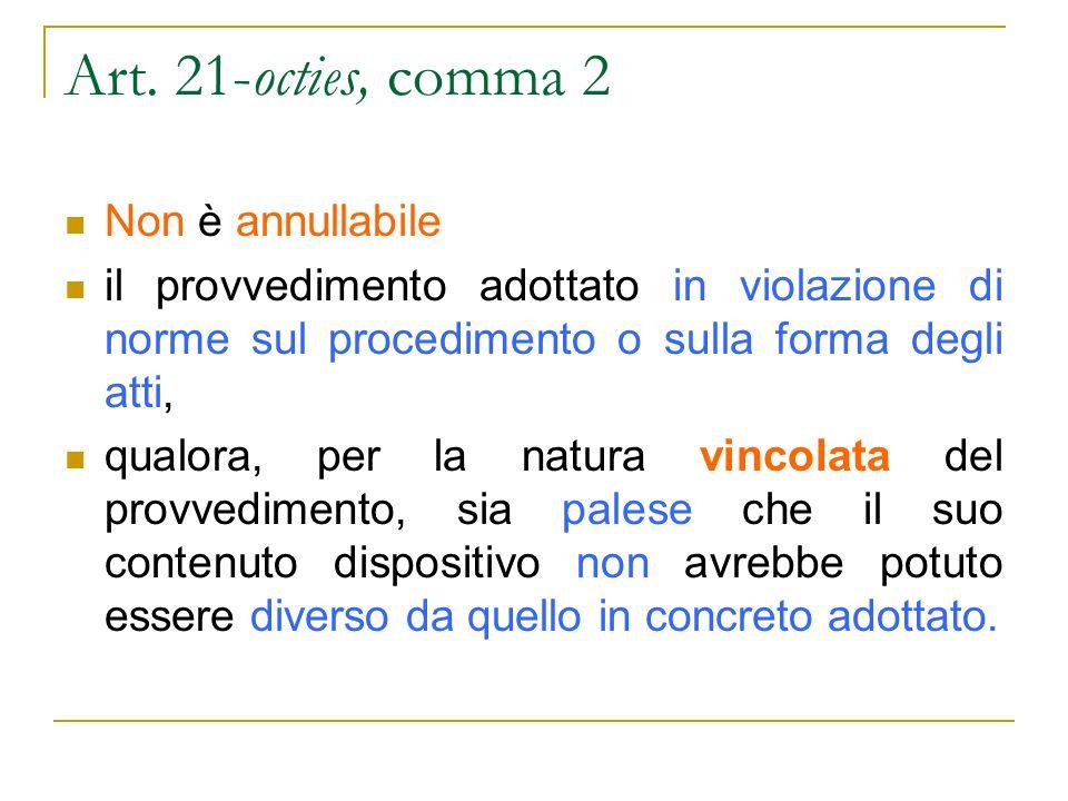 Art. 21-octies, comma 2 Non è annullabile il provvedimento adottato in violazione di norme sul procedimento o sulla forma degli atti, qualora, per la
