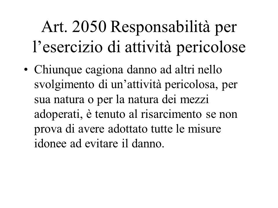 Art. 2050 Responsabilità per lesercizio di attività pericolose Chiunque cagiona danno ad altri nello svolgimento di unattività pericolosa, per sua nat