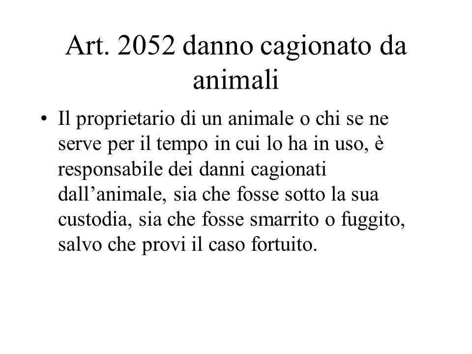 Art. 2052 danno cagionato da animali Il proprietario di un animale o chi se ne serve per il tempo in cui lo ha in uso, è responsabile dei danni cagion