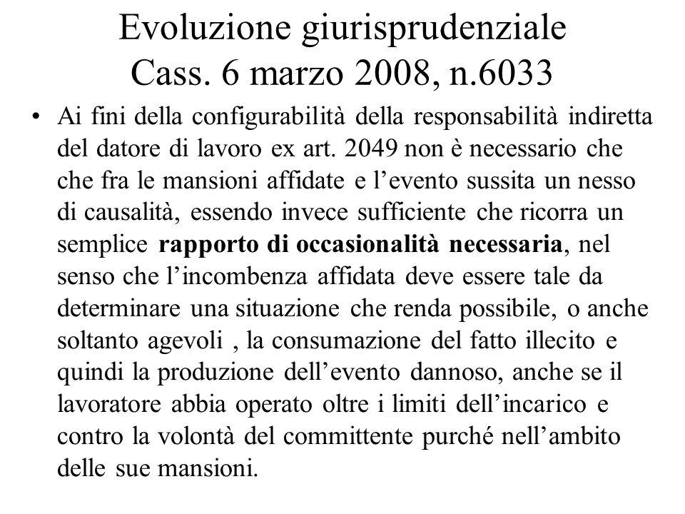 Evoluzione giurisprudenziale Cass. 6 marzo 2008, n.6033 Ai fini della configurabilità della responsabilità indiretta del datore di lavoro ex art. 2049