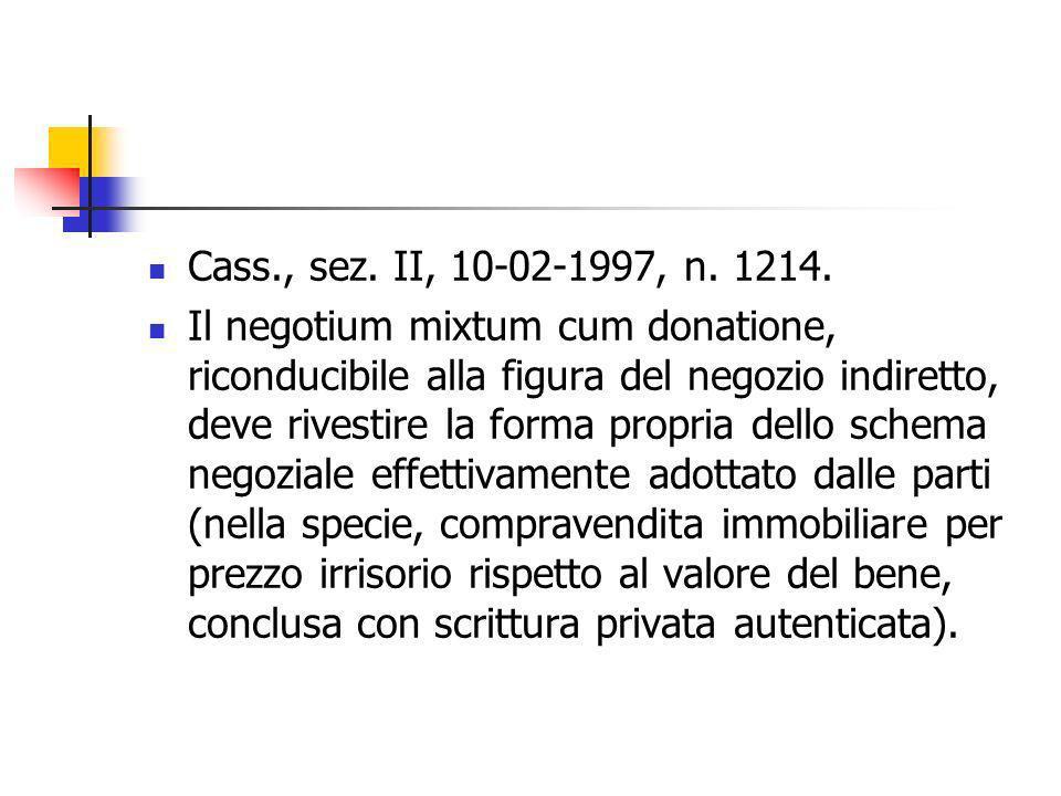 Cass., sez. II, 10-02-1997, n. 1214. Il negotium mixtum cum donatione, riconducibile alla figura del negozio indiretto, deve rivestire la forma propri