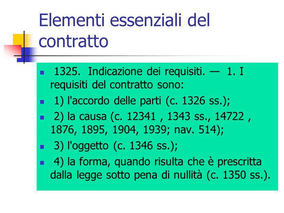 Elementi essenziali del contratto 1325. Indicazione dei requisiti. 1. I requisiti del contratto sono: 1) l'accordo delle parti (c. 1326 ss.); 2) la ca