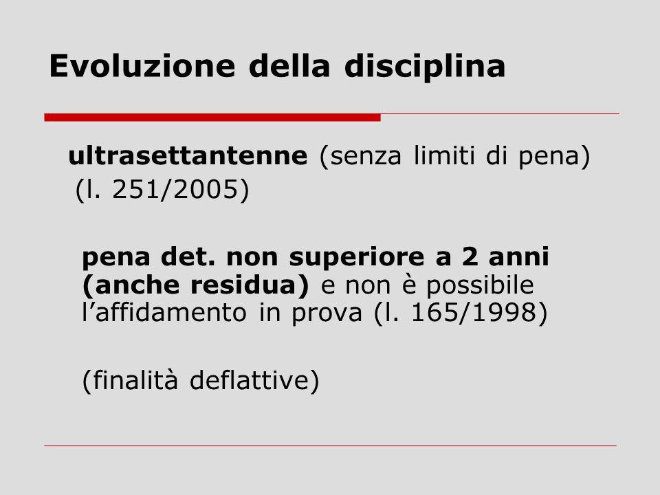 Evoluzione della disciplina ultrasettantenne (senza limiti di pena) (l. 251/2005) pena det. non superiore a 2 anni (anche residua) e non è possibile l