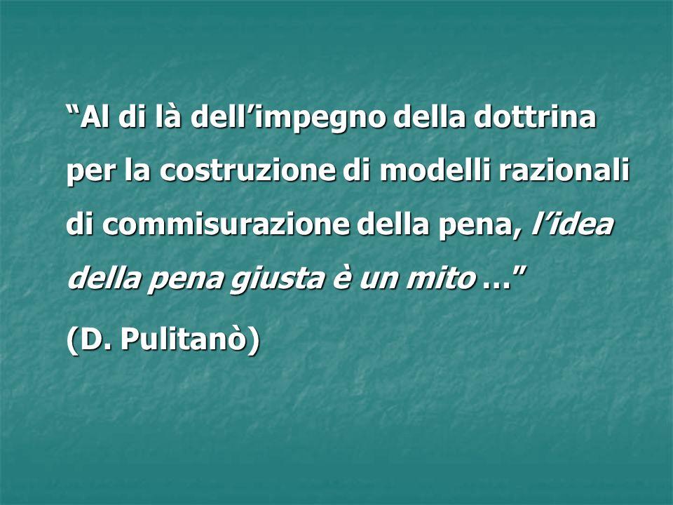 Al di là dellimpegno della dottrina per la costruzione di modelli razionali di commisurazione della pena, lidea della pena giusta è un mito … (D. Puli