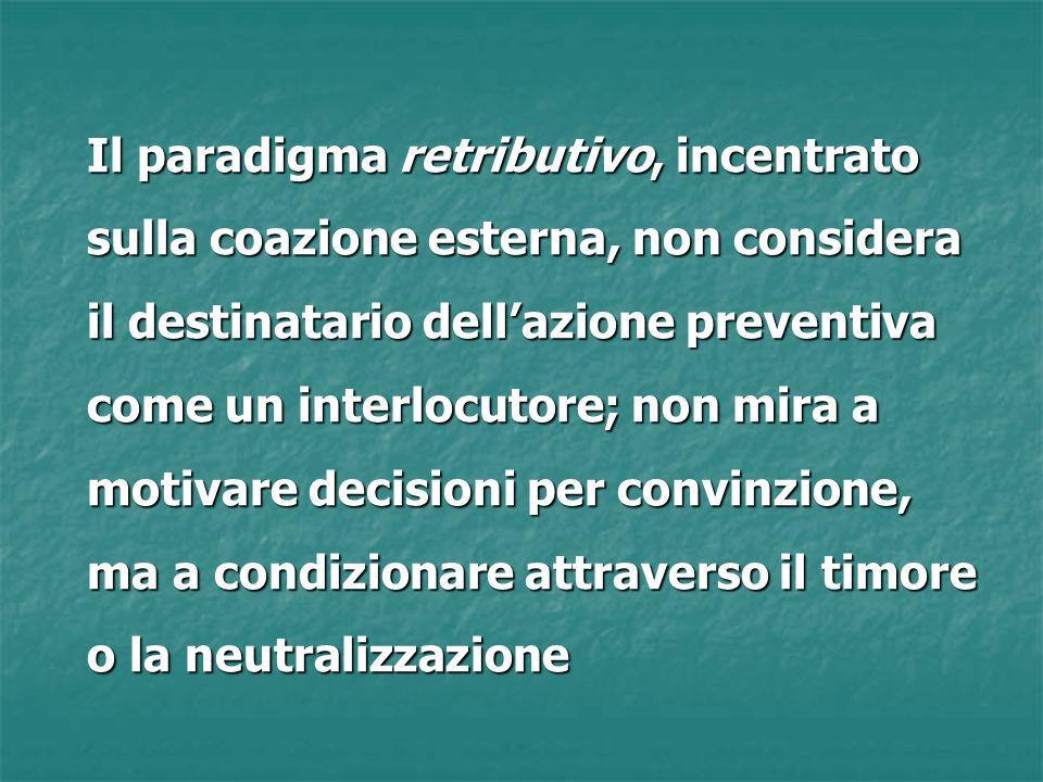 Il paradigma retributivo, incentrato sulla coazione esterna, non considera il destinatario dellazione preventiva come un interlocutore; non mira a motivare decisioni per convinzione, ma a condizionare attraverso il timore o la neutralizzazione