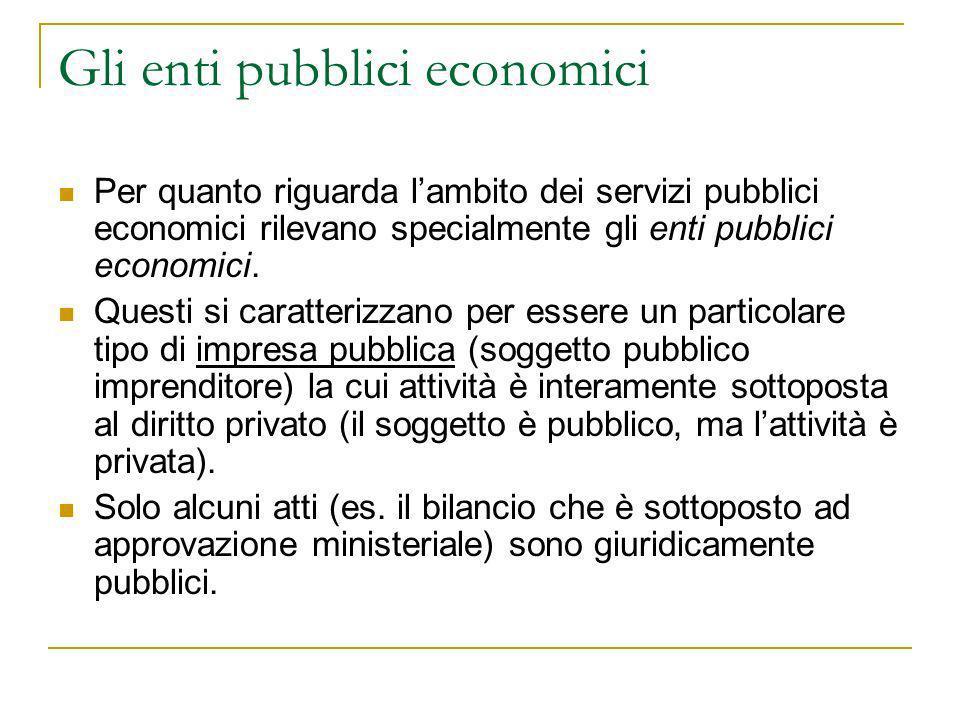 Gli enti pubblici economici Per quanto riguarda lambito dei servizi pubblici economici rilevano specialmente gli enti pubblici economici. Questi si ca
