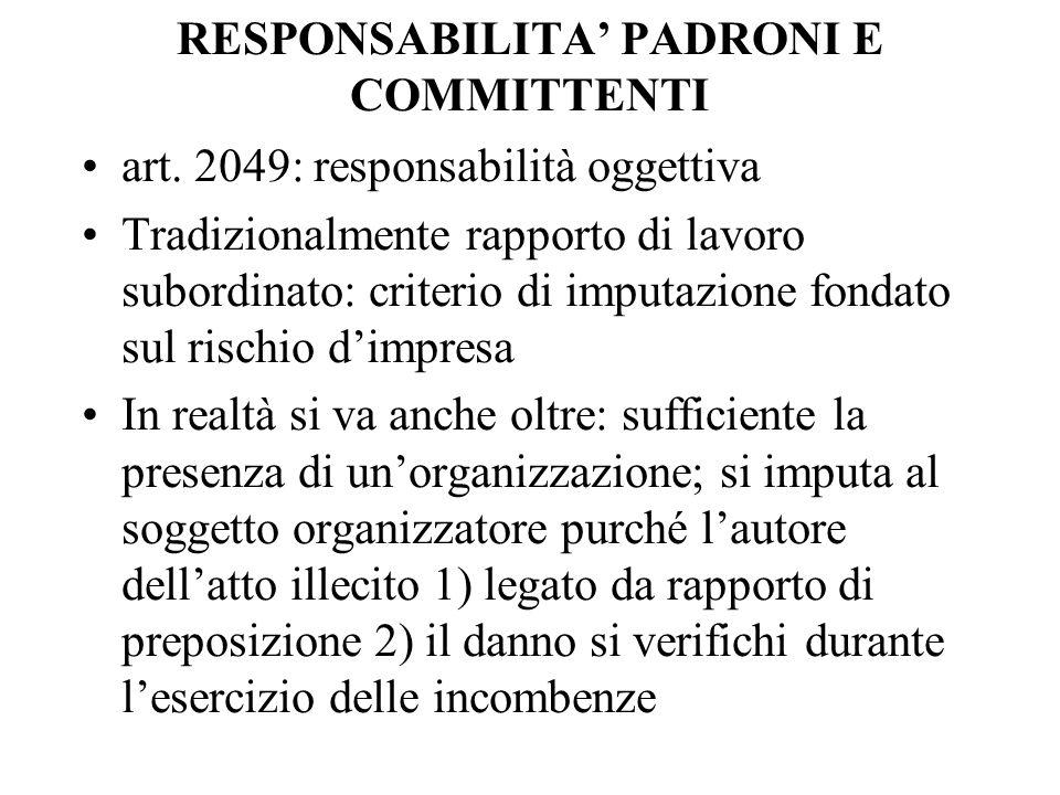 RESPONSABILITA PADRONI E COMMITTENTI art. 2049: responsabilità oggettiva Tradizionalmente rapporto di lavoro subordinato: criterio di imputazione fond