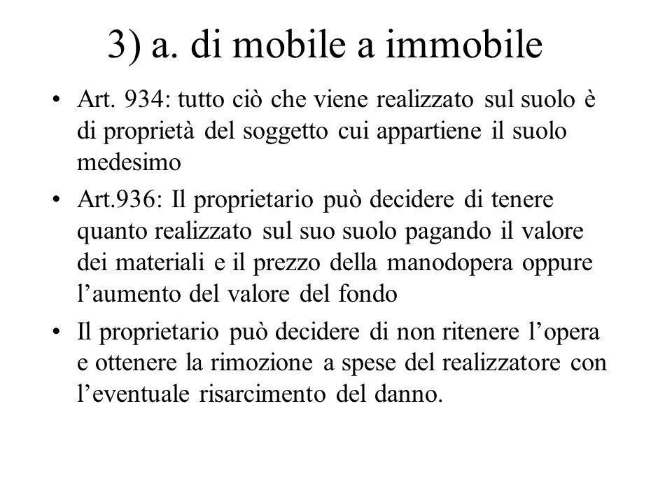 3) a. di mobile a immobile Art. 934: tutto ciò che viene realizzato sul suolo è di proprietà del soggetto cui appartiene il suolo medesimo Art.936: Il