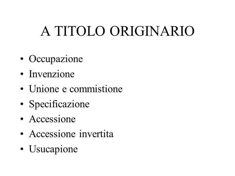 A TITOLO ORIGINARIO Occupazione Invenzione Unione e commistione Specificazione Accessione Accessione invertita Usucapione