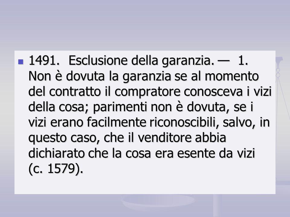 1491. Esclusione della garanzia. 1. Non è dovuta la garanzia se al momento del contratto il compratore conosceva i vizi della cosa; parimenti non è do