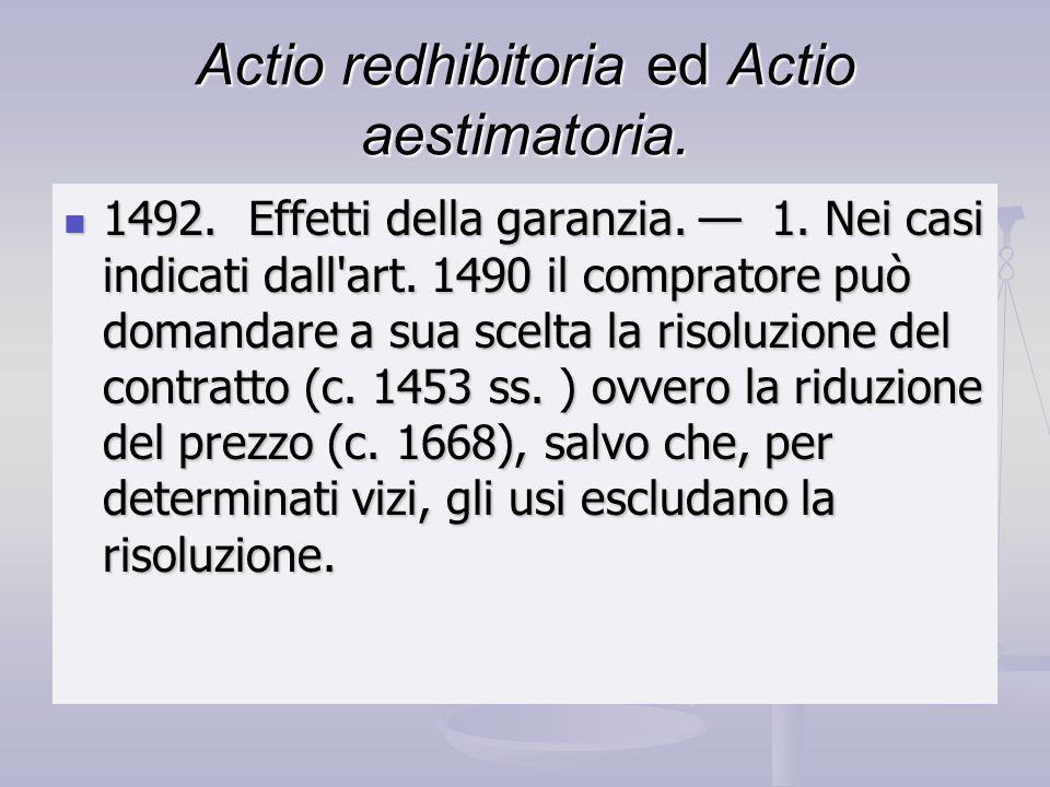 Actio redhibitoria ed Actio aestimatoria. 1492. Effetti della garanzia. 1. Nei casi indicati dall'art. 1490 il compratore può domandare a sua scelta l