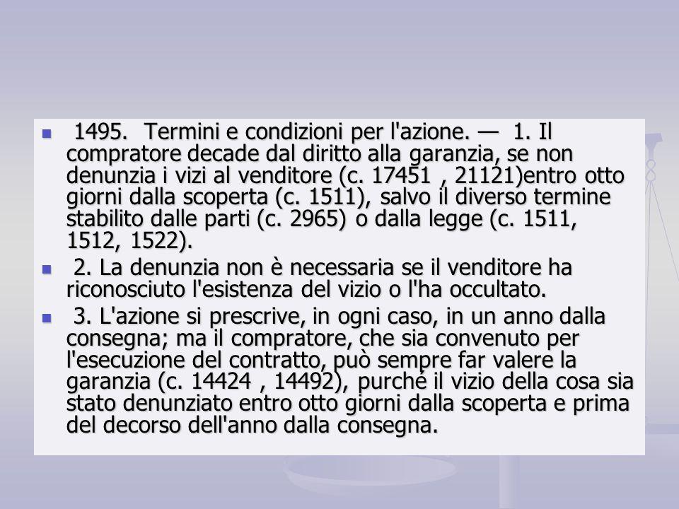 1495. Termini e condizioni per l'azione. 1. Il compratore decade dal diritto alla garanzia, se non denunzia i vizi al venditore (c. 17451, 21121)entro